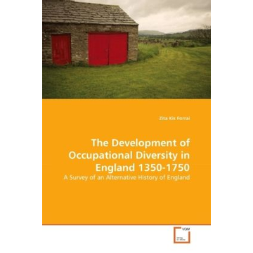 Kis Forrai, Zita The Development of Occupational Diversity in England 1350-1750 - A Survey of an Alternative History of England