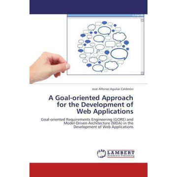 Aguilar Calderón, José Alfonso A Goal-oriented Approach for the Development of Web Applications - Goal-oriented Requirements Engineering (GORE) and Model-Driven Architecture (MDA) in the Development of Web Applications