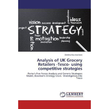 Koutsochera, Dimitra Analysis of UK Grocery Retailers -Tesco- using competitive strategies - Porter's Five Forces Analysis and Generic Strategies Model, Bowman's Strategy Clock - Investigation into Tesco