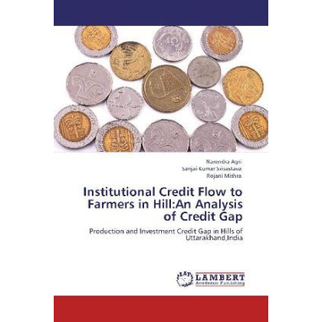Agri, Narendra Institutional Credit Flow to Farmers in Hill:An Analysis of Credit Gap - Production and Investment Credit Gap in Hills of Uttarakhand,India