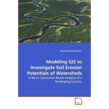 Karunarathna, Ananda Modeling GIS to Investigate Soil Erosion Potentials of Watersheds - A Micro Catchment Based Analysis of a Developing Country