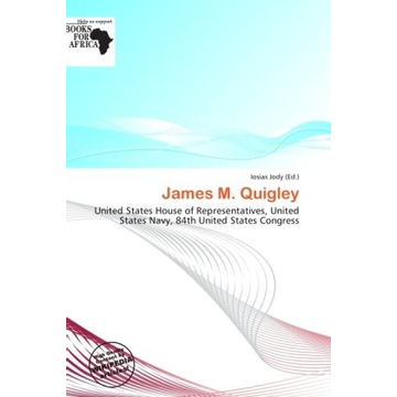 Alphascript Publishing James M. Quigley - United States House of Representatives, United States Navy, 84th United States Congress