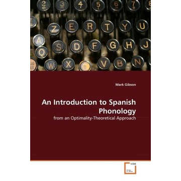 Gibson, Mark An Introduction to Spanish Phonology - from an Optimality-Theoretical Approach