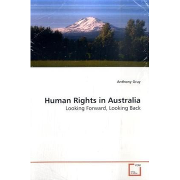Gray, Anthony Human Rights in Australia - Looking Forward, Looking Back