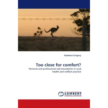 Gregory, Raeleene Too close for comfort? - Personal and professional role boundaries in rural health and welfare practice