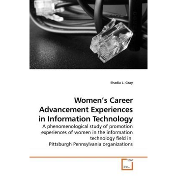 Gray, Shadia L. Women's Career Advancement Experiences in Information Technology - A phenomenological study of promotion experiences of women in the information technology field in Pittsburgh Pennsylvania organizations