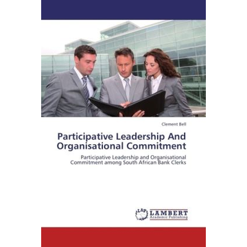 Bell, Clement Participative Leadership And Organisational Commitment - Participative Leadership and Organisational Commitment among South African Bank Clerks