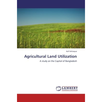 Ishtiaque, Asif Agricultural Land Utilization - A study on the Capital of Bangladesh