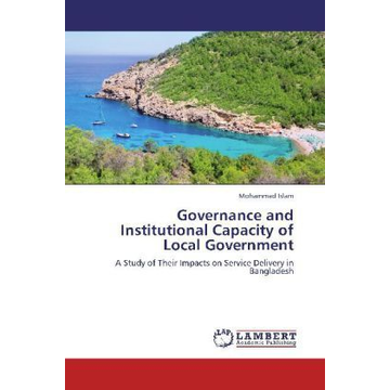 Islam, Mohammad Governance and Institutional Capacity of Local Government - A Study of Their Impacts on Service Delivery in Bangladesh