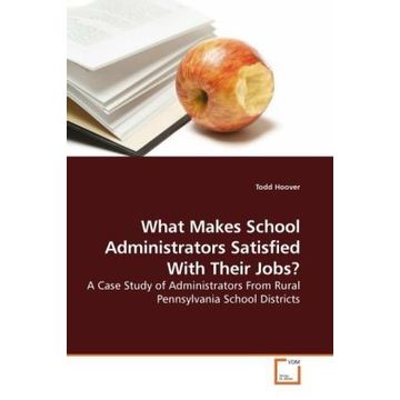 Hoover, Todd What Makes School Administrators Satisfied With Their Jobs? - A Case Study of Administrators From Rural Pennsylvania School Districts