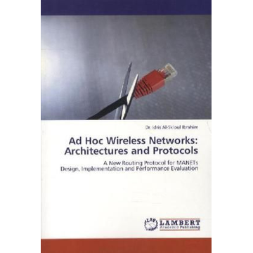 Ibrahim, Idris Al-Skloul Ad Hoc Wireless Networks: Architectures and Protocols - A New Routing Protocol for MANETs Design, Implementation and Performance Evaluation