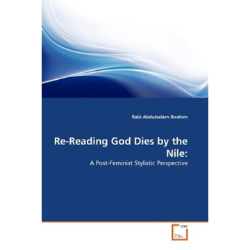 Ibrahim, Rabi Abdulsalam Re-Reading God Dies by the Nile: - A Post-Feminist Stylistic Perspective
