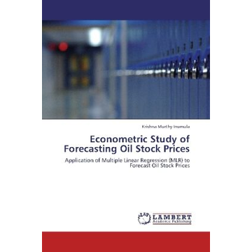 Inumula, Krishna Murthy Econometric Study of Forecasting Oil Stock Prices - Application of Multiple Linear Regression (MLR) to Forecast Oil Stock Prices