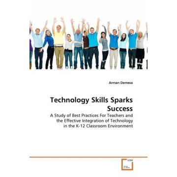 Demesa, Arman Technology Skills Sparks Success - A Study of Best Practices For Teachers and the Effective Integration of Technology in the K-12 Classroom Environment