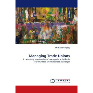 Dempsey, Michael Managing Trade Unions - A case study examination of managerial activities in four UK trade unions formed by merger
