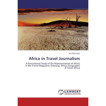 Dickinson, Ian Africa in Travel Journalism - A Postcolonial Study of the Representation of Africa in the Travel Magazines Getaway, Africa Geographic & Travel Africa