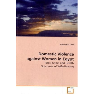Diop, Nafissatou Domestic Violence against Women in Egypt - Risk Factors and Health Outcomes of Wife-Beating