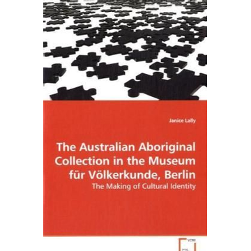 Lally, Janice The Australian Aboriginal Collection in the Museum für Völkerkunde, Berlin - The Making of Cultural Identity
