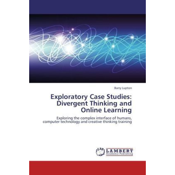 Lupton, Barry Exploratory Case Studies: Divergent Thinking and Online Learning - Exploring the complex interface of humans, computer technology and creative thinking training
