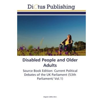Dictus Publishing Disabled People and Older Adults - Source Book Edition: Current Political Debates of the UK Parliament (53th Parliament/ Vol.1), (54th Parliament/ Vol.2)