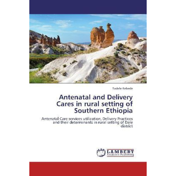 Kebede, Tadele Antenatal and Delivery Cares in rural setting of Southern Ethiopia - Antenatal Care services utilization, Delivery Practices and their determinants in rural setting of Dale district