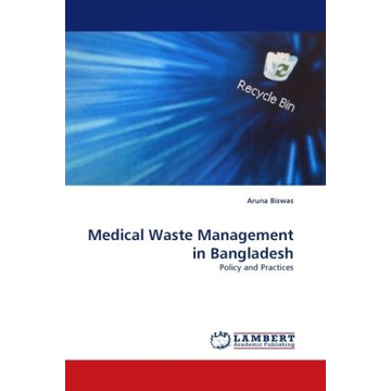 Biswas, Aruna Medical Waste Management in Bangladesh - Policy and Practices