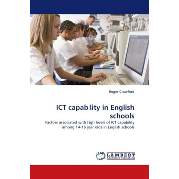 Crawford, Roger ICT capability in English schools - Factors associated with high levels of ICT capability among 14-16 year olds in English schools
