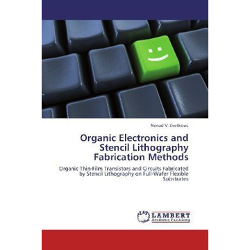 Cvetkovic, Nenad V. Organic Electronics and Stencil Lithography Fabrication Methods - Organic Thin-Film Transistors and Circuits Fabricated by Stencil Lithography on Full-Wafer Flexible Substrates