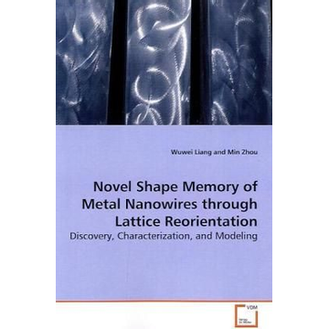 Liang, Wuwei Novel Shape Memory of Metal Nanowires through Lattice Reorientation - Discovery, Characterization, and Modeling