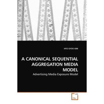 Kim, Hyo Gyoo A CANONICAL SEQUENTIAL AGGREGATION MEDIA MODEL - Advertising Media Exposure Model