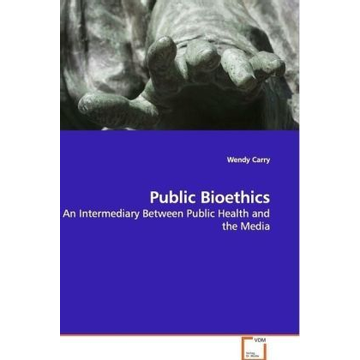 Carry, Wendy Public Bioethics - An Intermediary Between Public Health and the Media