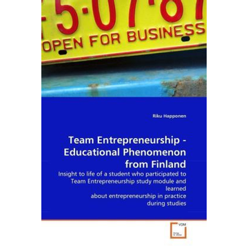 Happonen, Riku Team Entrepreneurship - Educational Phenomenon from Finland - Insight to life of a student who participated to Team Entrepreneurship study module and learned about entrepreneurship in practice during studies