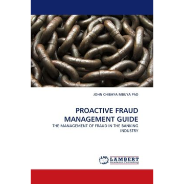 Chibaya Mbuya, John PROACTIVE FRAUD MANAGEMENT GUIDE - THE MANAGEMENT OF FRAUD IN THE BANKING INDUSTRY