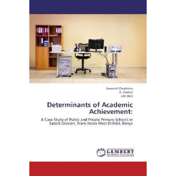 Chepkoria, Lawendi Determinants of Academic Achievement: - A Case Study of Public and Private Primary Schools in Saboti Division, Trans Nzoia West District, Kenya