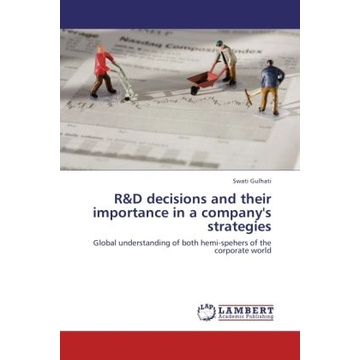 Gulhati, Swati R&D decisions and their importance in a company's strategies - Global understanding of both hemi-spehers of the corporate world