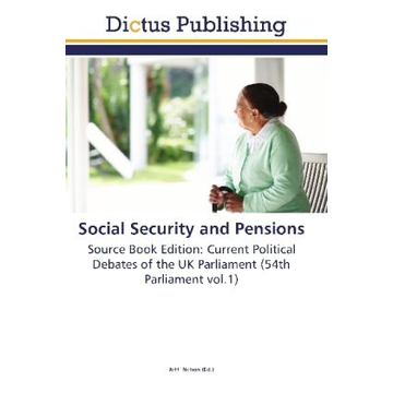 Dictus Publishing Social Security and Pensions - Source Book Edition: Current Political Debates of the UK Parliament (54th Parliament vol.1)