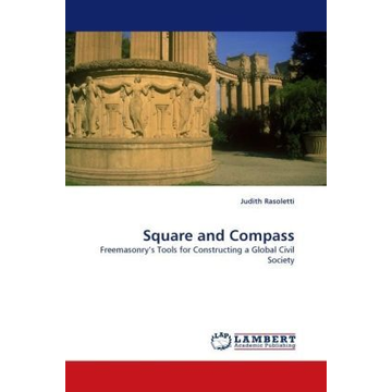 Rasoletti, Judith Square and Compass - Freemasonry s Tools for Constructing a Global Civil Society