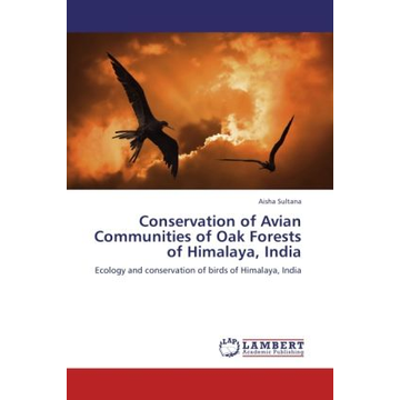 Sultana, Aisha Conservation of Avian Communities of Oak Forests of Himalaya, India - Ecology and conservation of birds of Himalaya, India