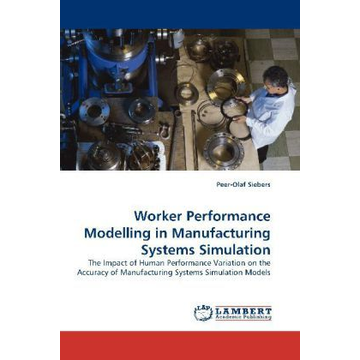 Siebers, Peer-Olaf Worker Performance Modelling in Manufacturing Systems Simulation - The Impact of Human Performance Variation on the Accuracy of Manufacturing Systems Simulation Models