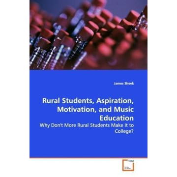 Sheek, James Rural Students, Aspiration, Motivation, and Music  Education - Why Don't More Rural Students Make It to College?
