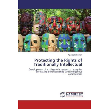 Suman, Aparajita Protecting the Rights of Traditionally Intellectual - Development of a sui generis system to recognize access and benefit sharing with indigenous communities