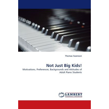 Swenson, Thomas Not Just Big Kids! - Motivations, Preferences, Backgrounds and Attitudes of Adult Piano Students