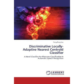 Sun, Yong-Peng Discriminative Locally-Adaptive Nearest Centroid Classifier - A Novel Classifier For Phoneme Classification In Automatic Speech Recognition