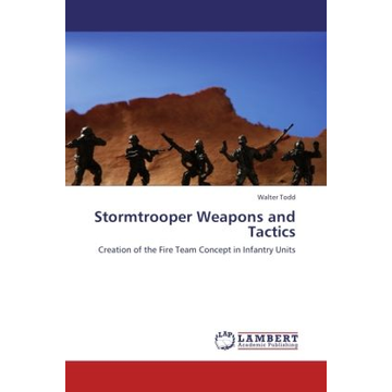 Todd, Walter Stormtrooper Weapons and Tactics - Creation of the Fire Team Concept in Infantry Units