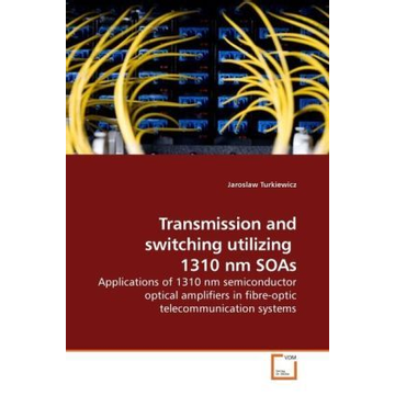 Turkiewicz, Jaroslaw Transmission and switching utilizing 1310 nm SOAs - Applications of 1310 nm semiconductor optical amplifiers in fibre-optic telecommunication systems