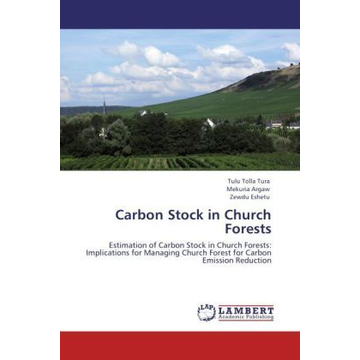 Tura, Tulu Tolla Carbon Stock in Church Forests - Estimation of Carbon Stock in Church Forests: Implications for Managing Church Forest for Carbon Emission Reduction