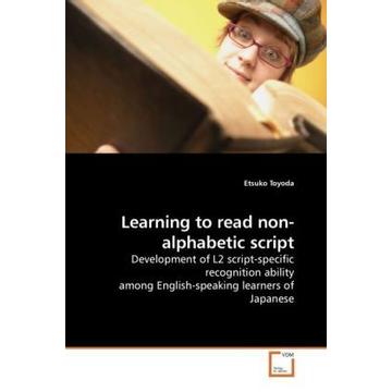 Toyoda, Etsuko Learning to read non-alphabetic script - Development of L2 script-specific recognition ability among English-speaking learners of Japanese