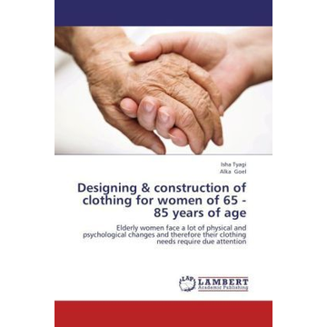 Tyagi, Isha Designing & construction of clothing for women of 65 - 85 years of age - Elderly women face a lot of physical and psychological changes and therefore their clothing needs require due attention