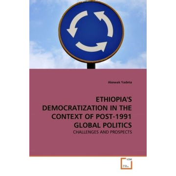Yadeta, Akewak ETHIOPIA'S DEMOCRATIZATION IN THE CONTEXT OF POST-1991 GLOBAL POLITICS - CHALLENGES AND PROSPECTS