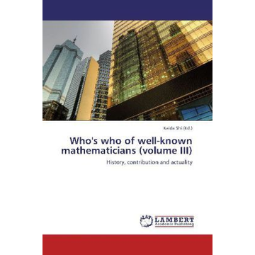 LAP Lambert Academic Publishing Who's who of well-known mathematicians (volume III) - History, contribution and actuality